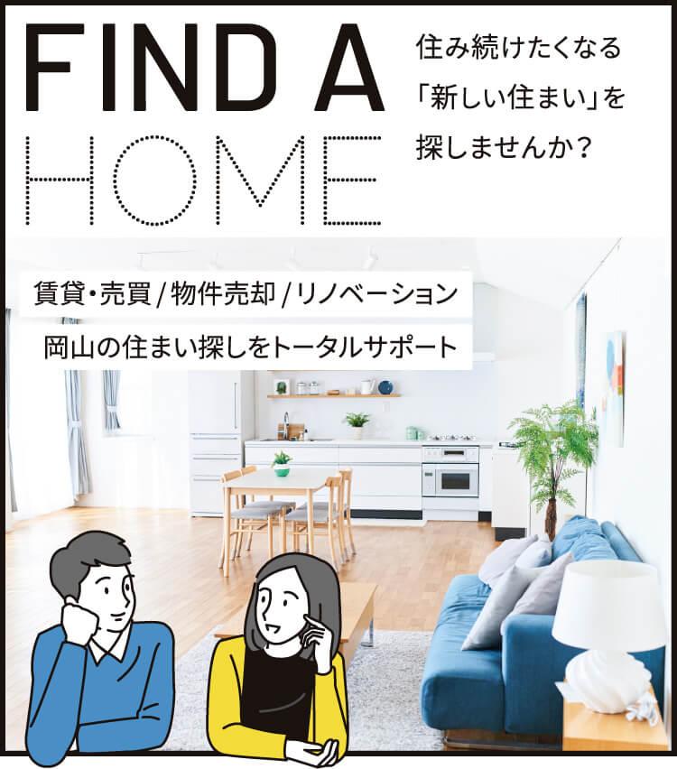 FIND A HOME 住み続けたくなる「新しい住まい」を探しませんか? 賃貸・売買/物件売却/リノベーション/岡山の住まい探しをトータルサポート